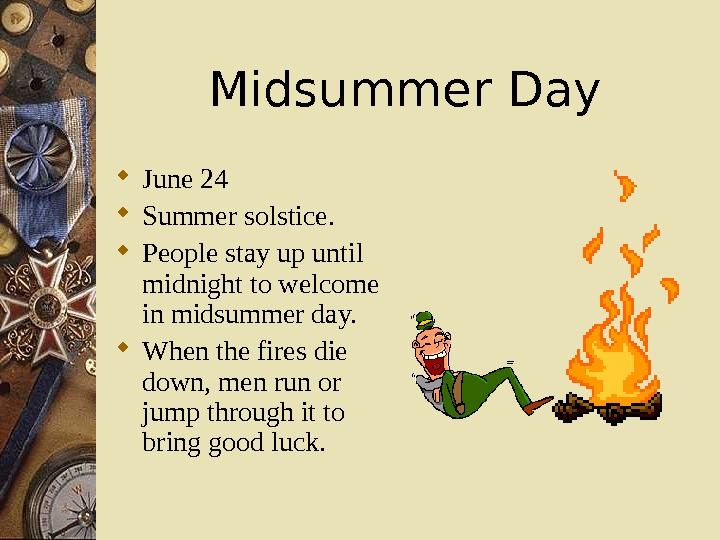 Midsummer Day June 24 Summer solstice.  People stay up until midnight to welcome in midsummer