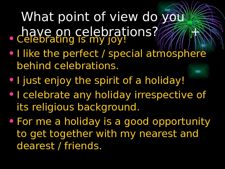 What point of view do you have on celebrations?   + • Celebrating