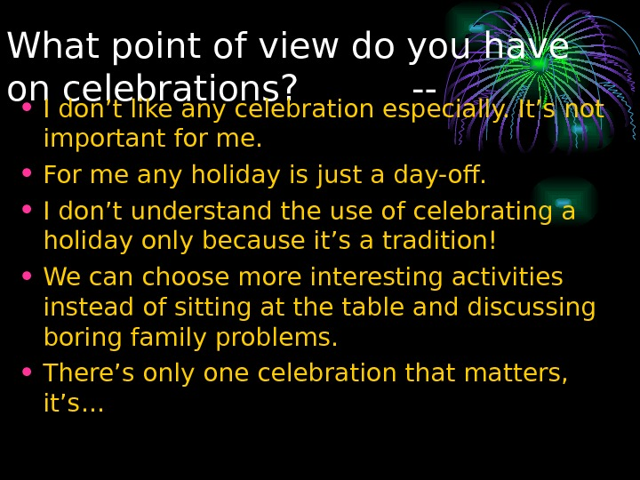 What point of view do you have on celebrations?  -- • I don't