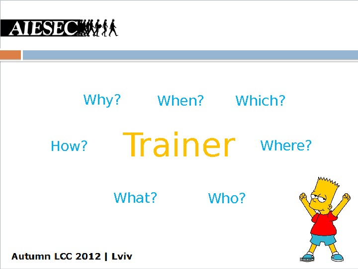 Trainer. Why?  When? Which? How? Where? What? Who?