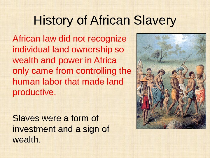 History of African Slavery African law did not recognize individual land ownership so wealth and power