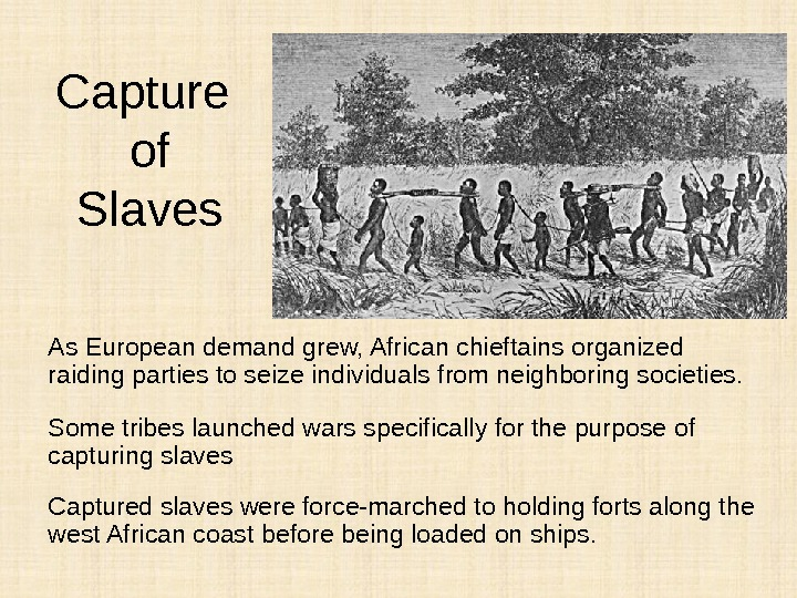 Capture of Slaves As European demand grew, African chieftains organized raiding parties to seize individuals from