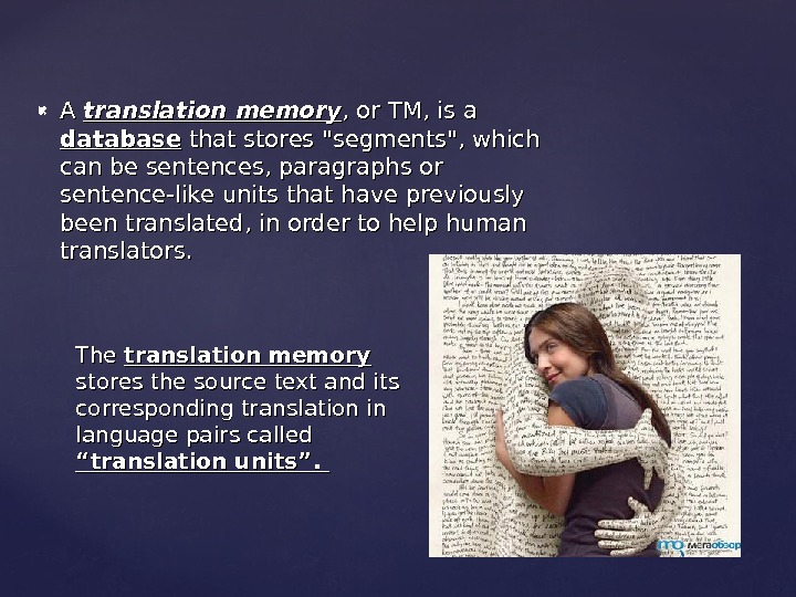 A A translation memory , or TM, is a database that stores segments, which can