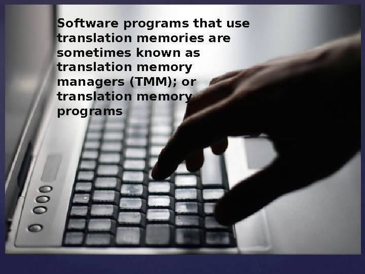 Software programs that use translation memories are sometimes known as translation memory managers (TMM); or