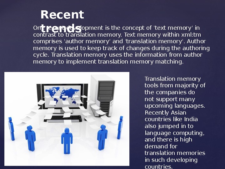 Recent trends. One recent development is the concept of 'text memory' in contrast to translation memory.