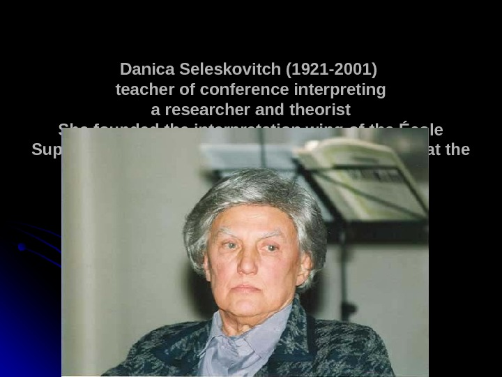 Danica Seleskovitch (1921 -2001)  teacher of conference interpreting a researcher and theorist She founded the