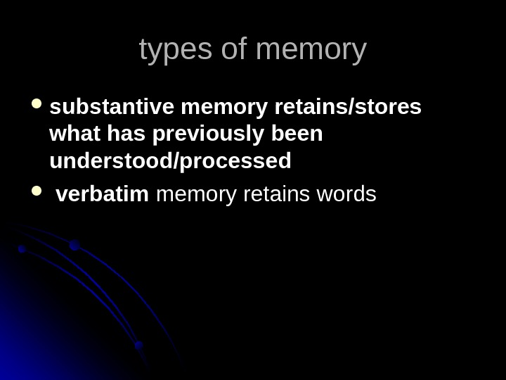 types of memory substantive memory retains/stores what has previously been understood/processed  verbatim  memory retains