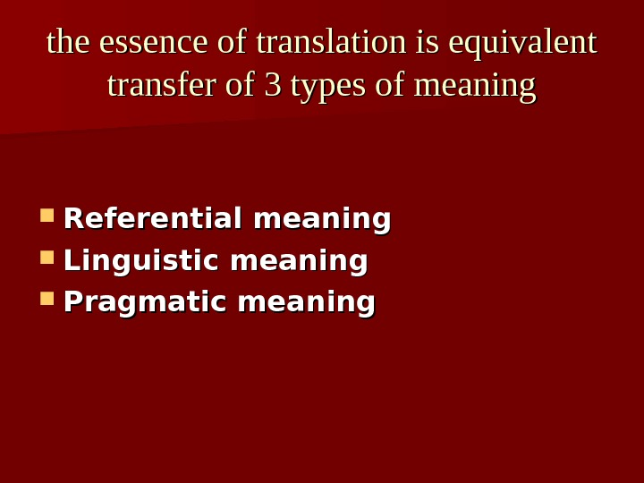 the essence of translation is equivalent transfer of 3 types of meaning Referential meaning Linguistic meaning