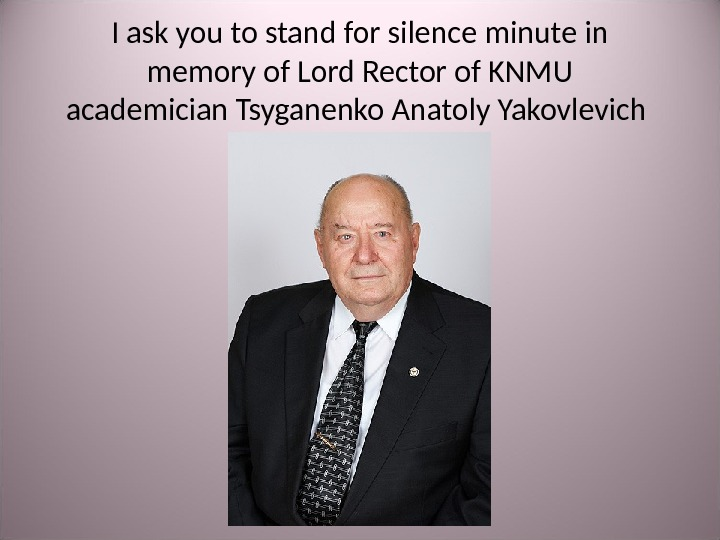I ask you to stand for silence minute in memory of Lord Rector of KNMU academician