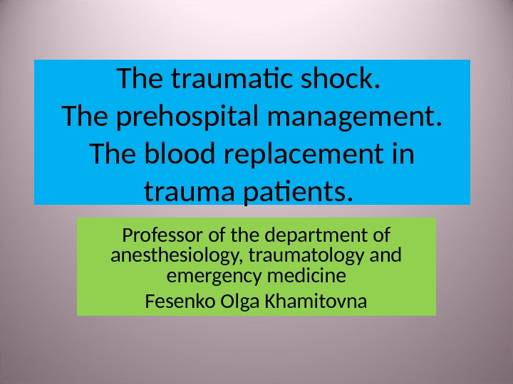 The traumatic shock.  The prehospital management.  The blood replacement in trauma patients.  Professor