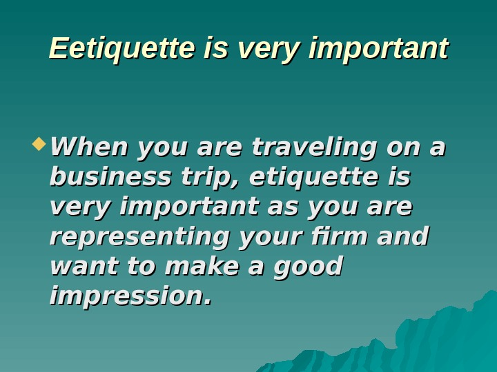 ЕЕ etiquette is very important When you are traveling on a business trip, etiquette