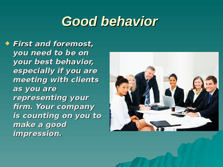 Good behavior First and foremost,  you need to be on your best behavior,