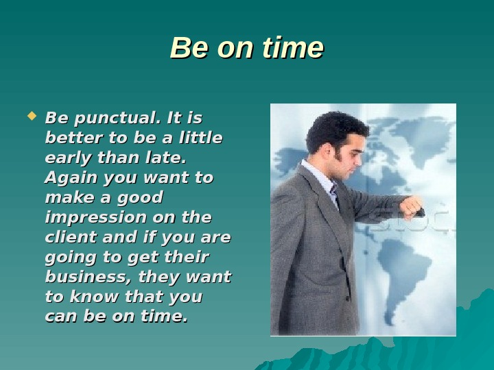 Be Be on time Be punctual. It is better to be a little early