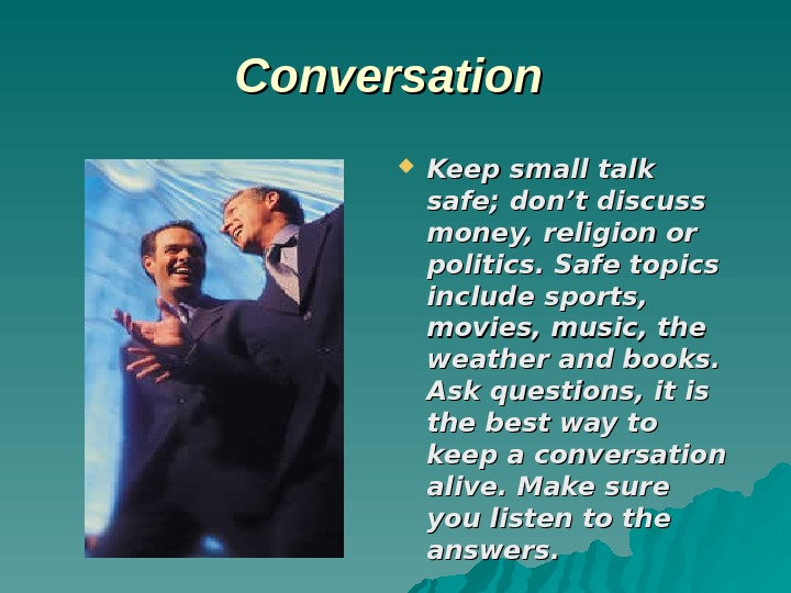 CC onversation Keep small talk safe; don't discuss money, religion or politics. Safe topics