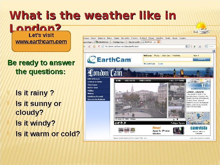 What is the weather like in London? Be ready to answer the questions:  Is it