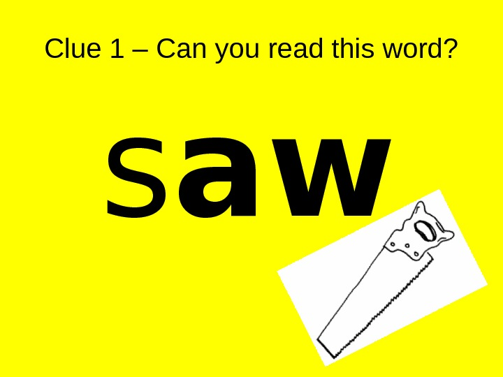 Clue 1 – Can you read this word? s aw