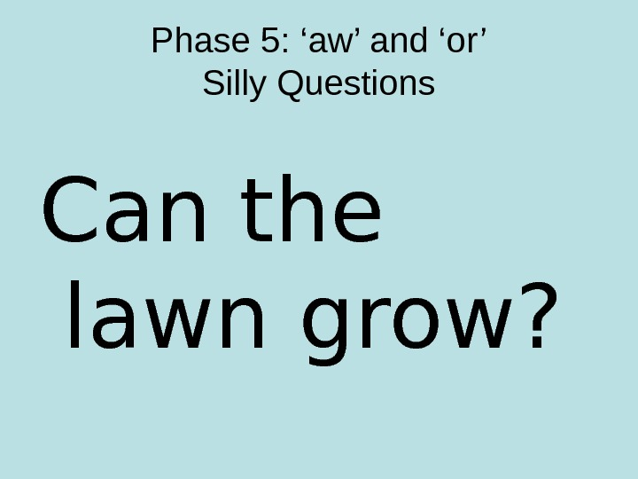 Phase 5: 'aw' and 'or' Silly Questions Can the lawn grow?