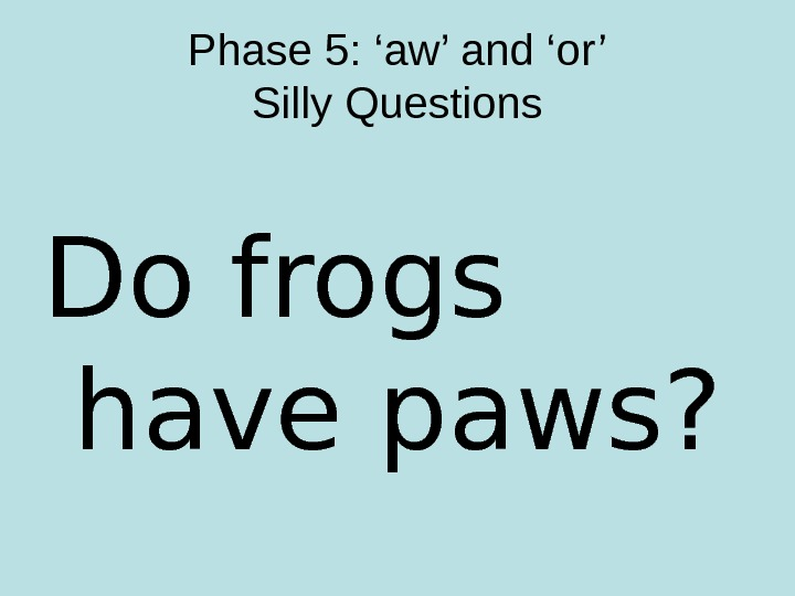 Phase 5: 'aw' and 'or' Silly Questions Do frogs have paws?