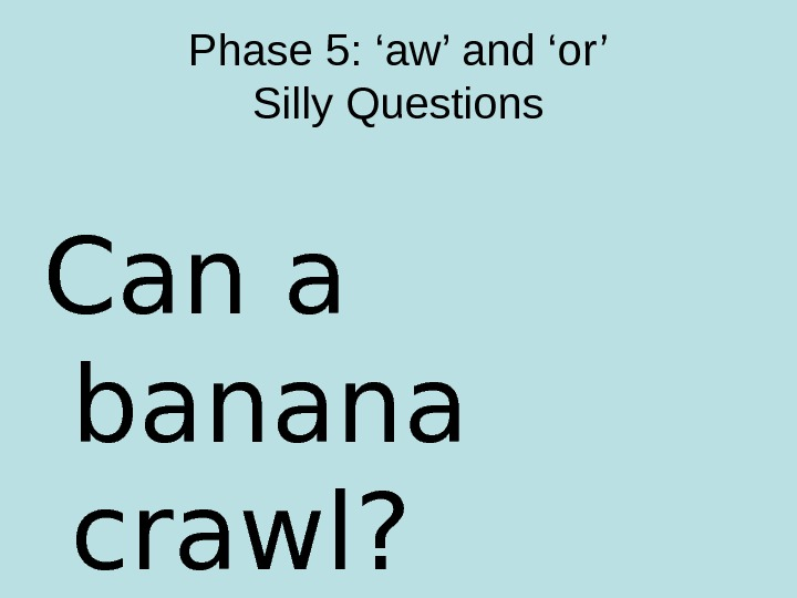 Phase 5: 'aw' and 'or' Silly Questions Can a banana crawl?