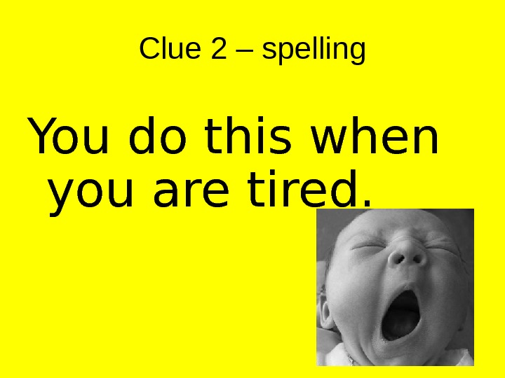 Clue 2 – spelling You do this when you are tired.