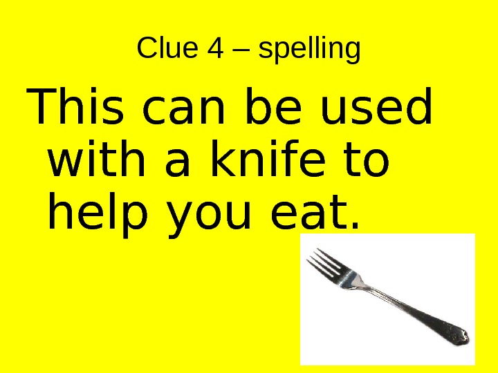 Clue 4 – spelling This can be used with a knife to help you eat.