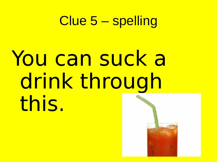 Clue 5 – spelling You can suck a drink through this.