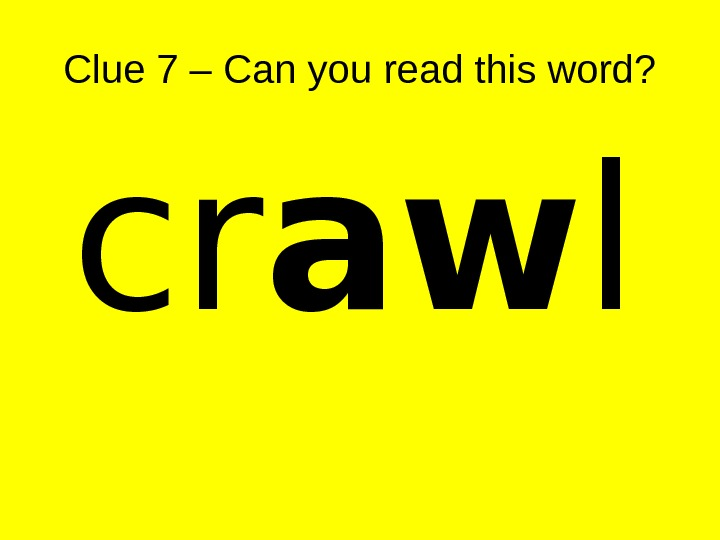 Clue 7 – Can you read this word? cr aw l