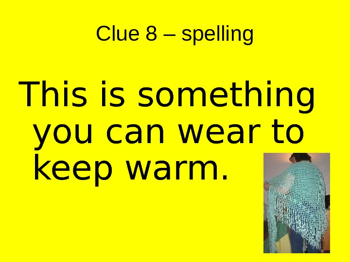 Clue 8 – spelling This is something you can wear to keep warm.