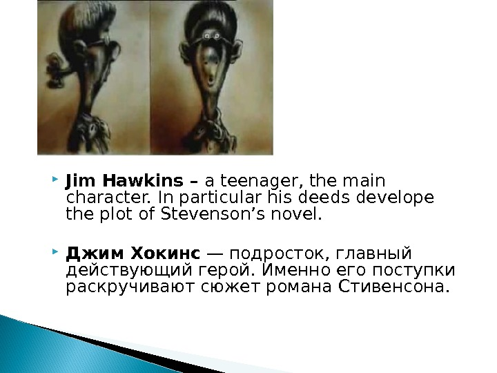 Jim Hawkins – a teenager, the main character. In particular his deeds develope the plot