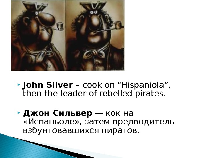"John Silver – cook on ""Hispaniola"",  then the leader of rebelled pirates.  Джон"