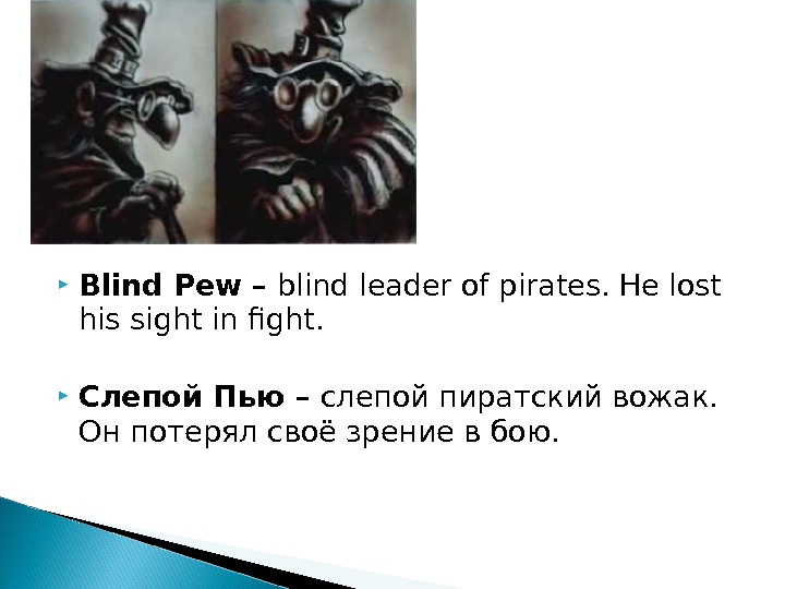 Blind Pew – blind leader of pirates. He lost his sight in fight.  Слепой