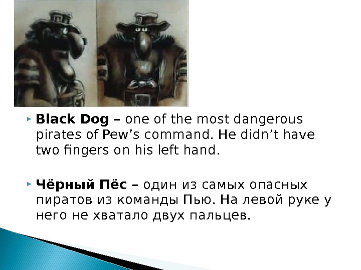 Black Dog – one of the most dangerous pirates of Pew's command. He didn't have