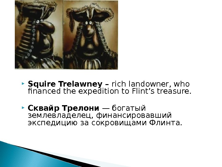 Squire Trelawney – rich landowner, who financed the expedition to Flint's treasure.  Сквайр Трелони