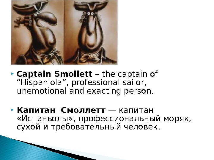 "Captain Smollett – the captain of ""Hispaniola"", professional sailor,  unemotional and exacting person."