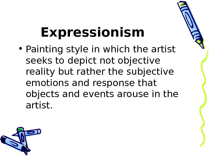 Expressionism  • Painting style in which the artist seeks to depict not objective