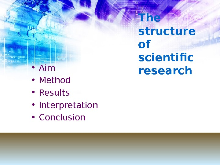T he structure of scientific research  • Aim • Method • Results • Interpretation •