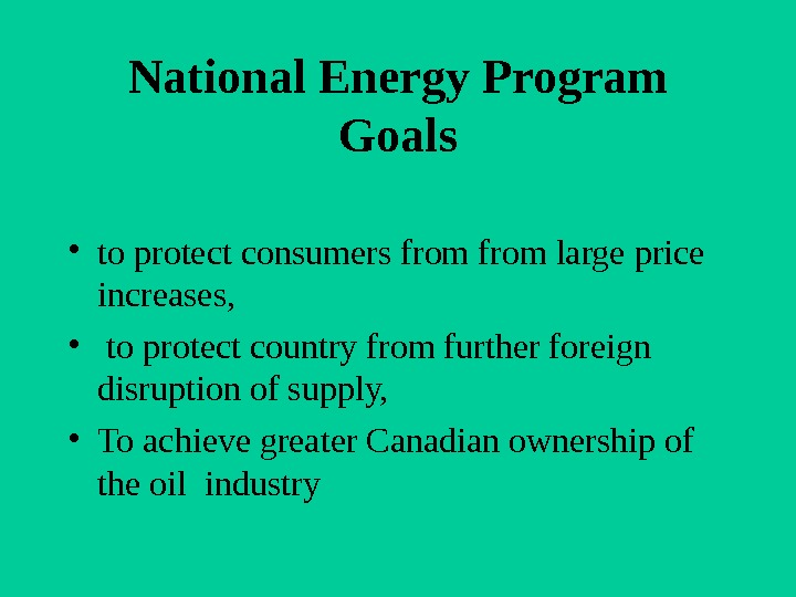 National Energy Program Goals • to protect consumers from large price increases,  •  to