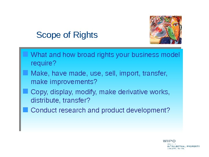 Scope of Rights What and how broad rights your business model require? Make, have made,