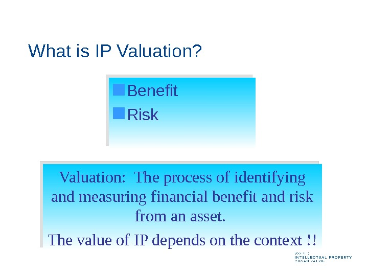 What is IP Valuation? Benefit Risk Valuation:  The process of identifying and measuring financial benefit