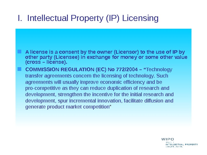 I.  Intellectual Property (IP) Licensing  A license is a consent by the owner (Licensor)