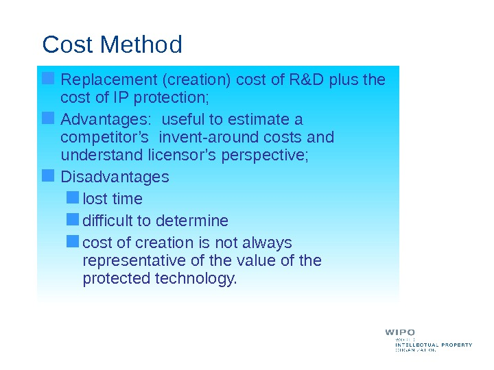 Cost Method Replacement (creation) cost of R&D plus the cost of IP protection;  Advantages:
