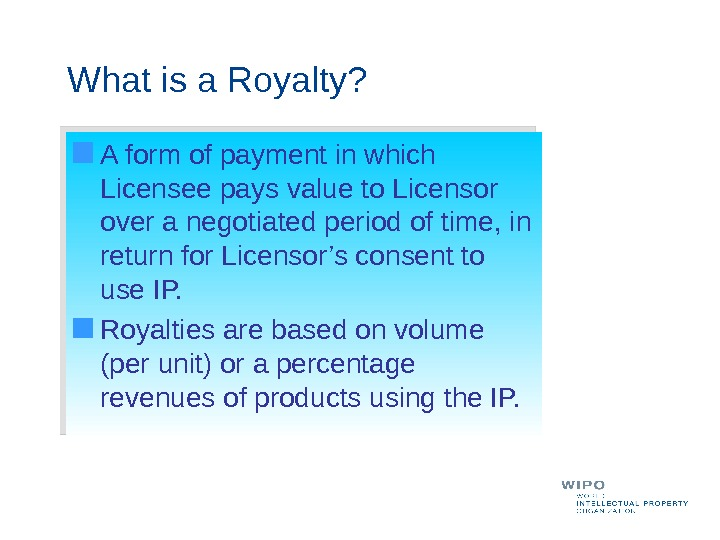 What is a Royalty? A form of payment in which Licensee pays value to Licensor over