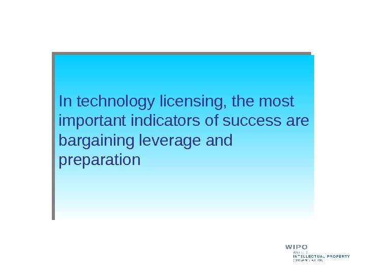 In technology licensing, the most important indicators of success are bargaining leverage and preparation
