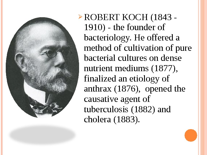ROBERT KOCH (1843 - 1910) - the founder of bacteriology. He offered a method of