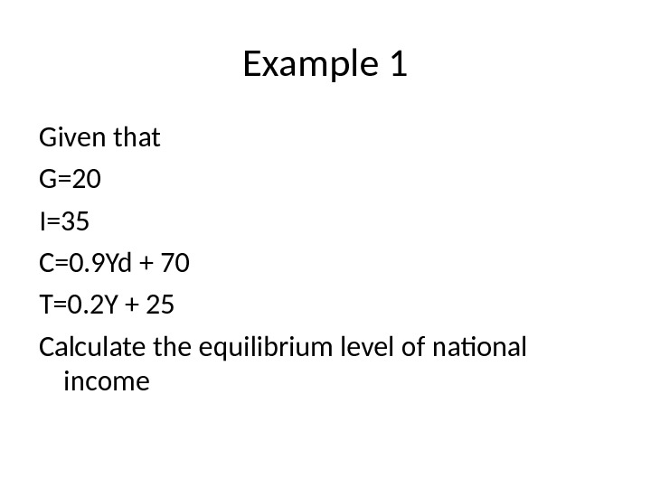 Example 1 Given that G=20 I=35 C=0. 9 Yd + 70 T=0. 2 Y + 25