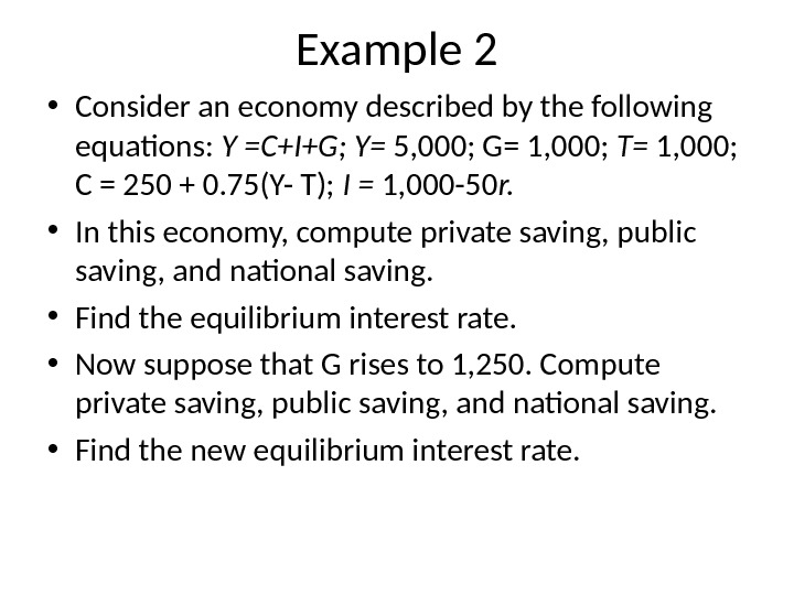 Example 2 • Consider an economy described by the following equations:  Y =C+I+G; Y= 5,