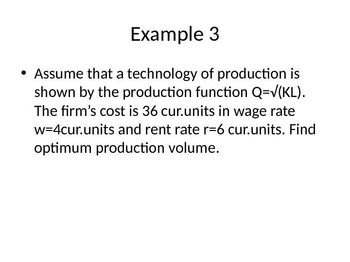 Example 3 • Assume that a technology of production is shown by the production function Q=√(KL).