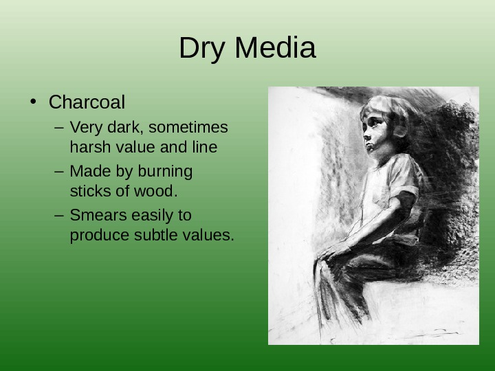 Dry Media • Charcoal – Very dark, sometimes harsh value and line – Made by burning
