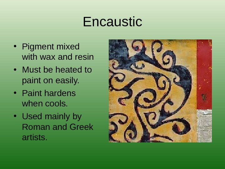 Encaustic • Pigment mixed with wax and resin • Must be heated to paint on easily.
