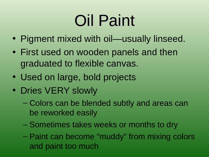 Oil Paint • Pigment mixed with oil—usually linseed.  • First used on wooden panels and